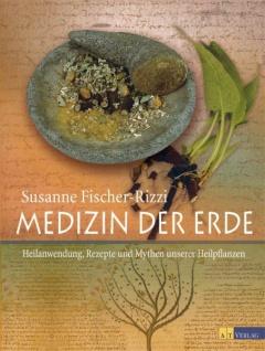 Medizin der Erde: Heilanwendung, Rezepte und Mythen unserer Heilpflanzen - von Susanne Fischer-Rizzi