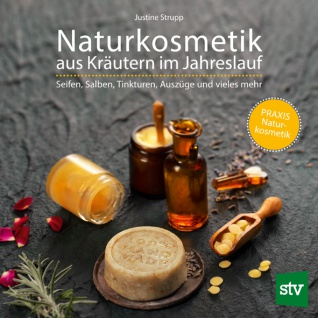 Naturkosmetik aus Kräutern im Jahreslauf: Seifen, Salben, Tinkturen, Auszüge und vieles mehr