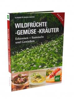 Wildfrüchte, Gemüse und Kräuter: Erkennen, Sammeln und Genießen