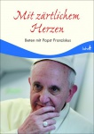 Beten mit Papst Franziskus Mit zärtlichem Herzen
