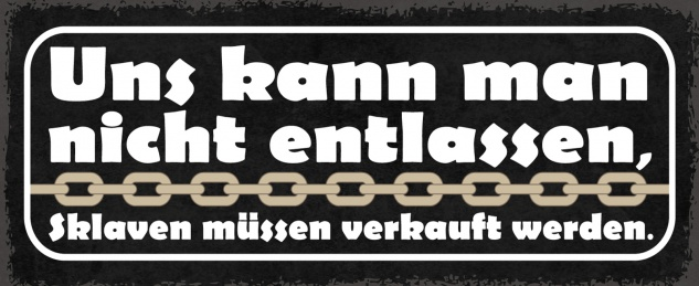 Blechschild Spruch Uns kann man nicht entlassen - Sklaven müssen verkauft werden. Metallschild 27x10 Deko tin sign