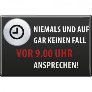 Magnet - NIEMALS VOR 9 UHR ANSPRECHEN - Gr. ca. 8 x 5, 5 cm - 38876 - Küchenmagnet