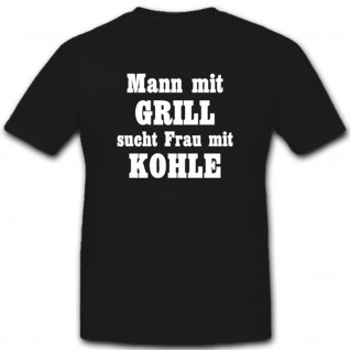 Mann mit Grill sucht Frau mit Kohle Fun Humor Spaß Grillen Party - T Shirt #7882