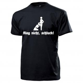 Klag nicht, schluck Blasen Blowjob Oralverkehr Fun Spaß Sex Spaß T Shirt #17168