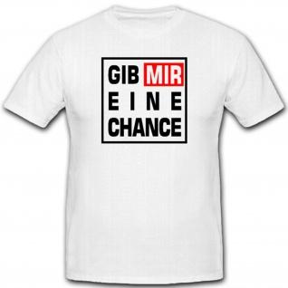 Gib mir eine Chance Betteln Anmachen Humor Fun Spaß - T Shirt #2028