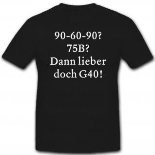 90 60 90? 75B? Dann lieber doch G40 Humor Spaß - T Shirt #7553