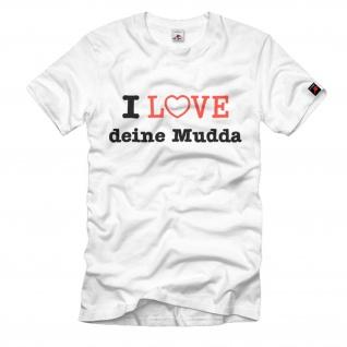 I Love deine Mudda Liebe Mutter Mama Geschenk Fun Humor Spaß - T Shirt #648