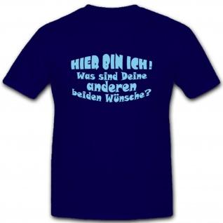Hier bin Ich Was sind deine anderen Wünsche Fun Humor Spaß Spruch T Shirt #2058